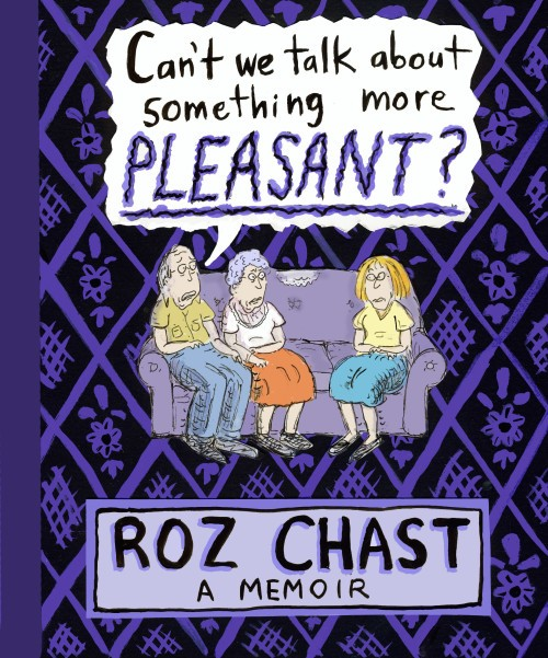 Can't We Talk about Something More Pleasant?: A Memoir, by Roz Chast