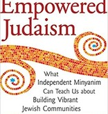 Empowered Judaism: What Independent Minyamin Can Teach Us About Building Vibrant Jewish Communities - Rabbi Elie Kaunfer