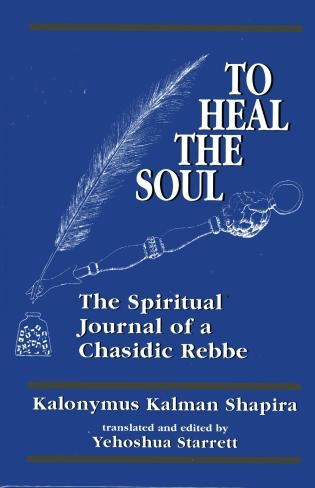 To Heal the Soul: The Spiritual Journal of a Chasidic Rebbe - by Kalonymus Kalman Shapira, translated & edited by‎ Yehoshua Starret