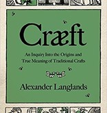 Craeft: An Inquiry Into the Origins and True Meaning of Traditional Crafts - by Alexander Langlands