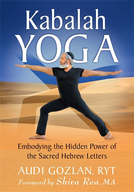 Kabalah Yoga: Embodying the Hidden Power of the Sacred Hebrew Letters, by Audi Gozlan