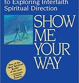 Show Me Your Way: The Complete Guide to Exploring Interfaith Spiritual Direction - Howard A. Addison
