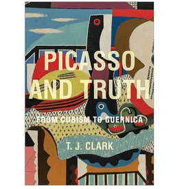 Picasso and Truth: From Cubism to Guernica by TJ Clark
