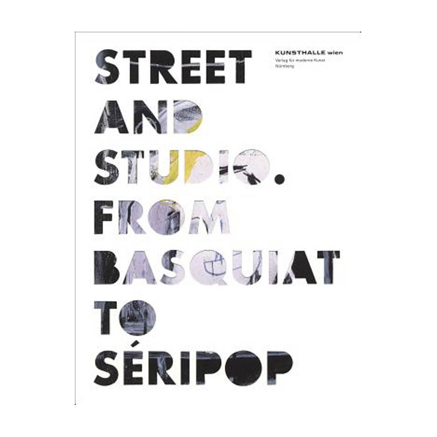 Street and Studio From Basquiat to Seripop by Catherine Hug, Gerald Matt, Thomas Miessgang. Text by Glenn O'Brien, Dieter Buchhart