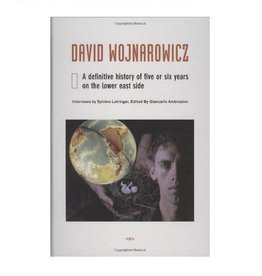 Semiotext(e) David Wojnarowicz A Definitive History of Five or Six Years on the Lower East Side Edited by Sylvere Lotringer and Giancarlo Ambrosino
