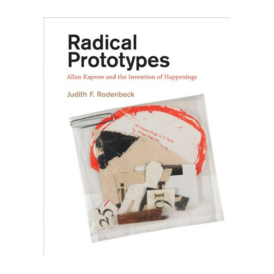 MIT Press Radical Prototypes Allan Kaprow and the Invention of Happenings By Judith F. Rodenbeck