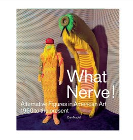 DAP What Nerve! Alternative Figures in American Art, 1960 to the Present by Dan Nadel. Text by Robert Cozzolino, Dominic Molon, Roger Brown, John Smith, Naomi Fry, Michael Rooks, Nicole Rudick, Judith Tannenbaum.