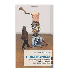 Coach House Curationism: How Curating Took Over the Art World and Everything Else by David Balzer