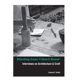 Soberscove Press Starting from 'I Don't Know': Interviews on Architecture & Craft by Samuel P. Smith