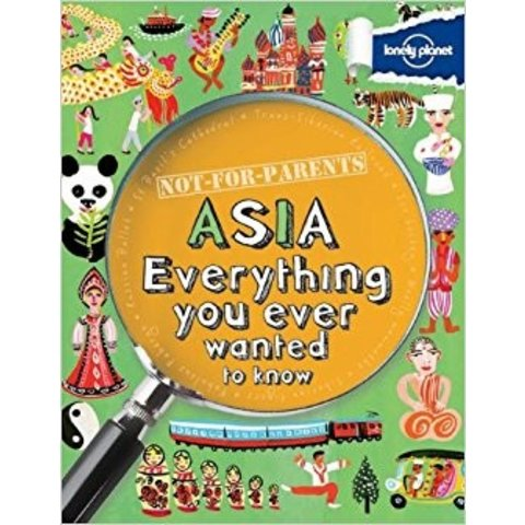 Lonely Planet Not For Parents: Asia - Everything You Ever Wanted To Know