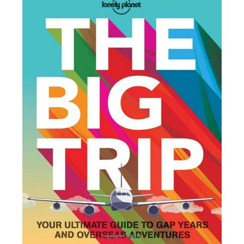 Lonely Planet The Big Trip 3rd Ed.: Your Ultimate Guide to Gap Years and Overseas Adventures