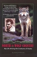 North to Wolf Country:,My Life Among the Creatures of Alaska - Brooks, James W.