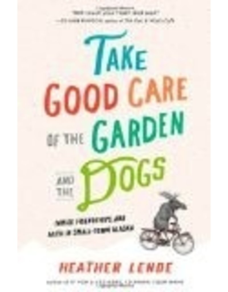 Take Good Care of the Garden and the Dogs: Family, Friendships, and Faith in Small-Town Alaska - H. Lende