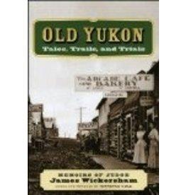 Old Yukon: Tales, Trails, and Trials  - James Wickersham