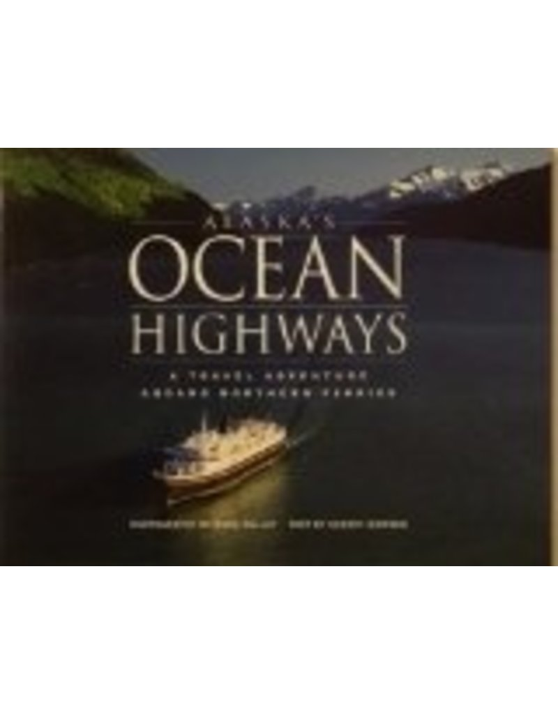 Alaska's Ocean Highways: A Travel Adventure Aboard Northern Ferries - Kelly, Mark & Simpson, Sherry
