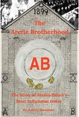 The Arctic Brotherhood: The story of Alaska-Yukon's most influential order - Bowman, Ashley