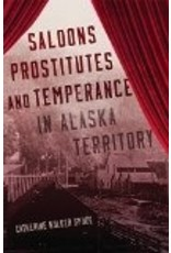 Saloons, Prostitutes, and Temperance in Alaska Territory - Spude, Catherine