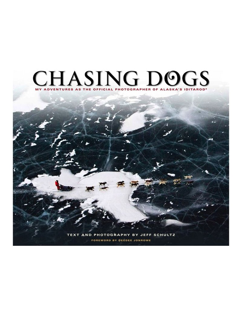 Chasing Dogs; my adventures as the official photographer of Alaska's Iditarod - Schultz, Jeff