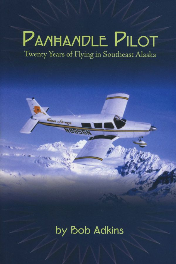 Panhandle Pilot: Twenty Years of Flying in Southeast Alaska - Bob Adkins