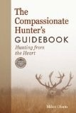 the Compassionate Hunter's Guidebook; hunting from the heart - Olson, Miles