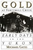 Gold at Fortymile Creek, Early Days in the Yukon - Gates, Michael