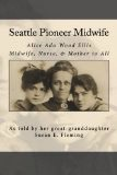 Seattle Pioneer Midwife;,Alice Ada Wood Ellis Midwife, Nurse, & Mother to All - Susan E Fleming