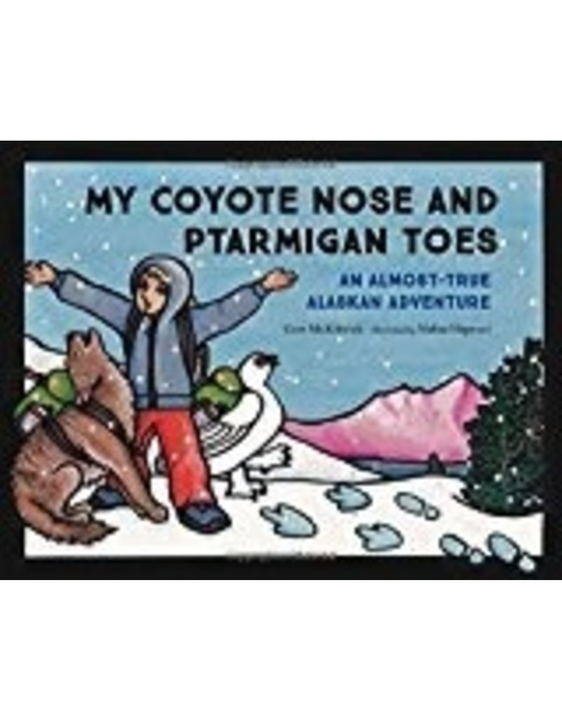 My Coyote Nose and Ptarmigan Toes; an almost-true Alaskan Adventure - McKittrick, Erin
