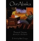 Our Alaska: Personal Stories about Living in the North - Edited by Mike Doogan