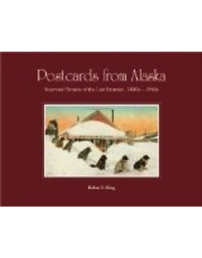 Postcards from Alaska: Souvenir Pictures of the Last Frontier, 1890s - 1940s - Robert E. King