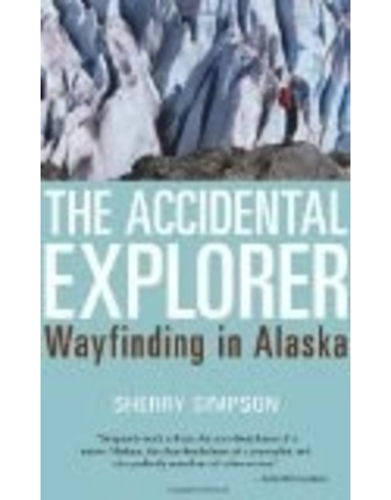 The Accidental Explorer: Wayfinding in Alaska - Sherry Simpson
