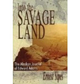 Into the Savage Land: The Alaskan Journal of Edward Adams - Ernest Sipes