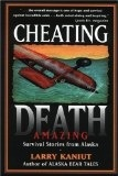 Cheating Death: Amazing Survival Stories from Alaska - Kaniut, Larry