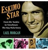 Eskimo Star:,From the Tundra to Tinseltown:,The Ray Mala Story - Morgan, Lael