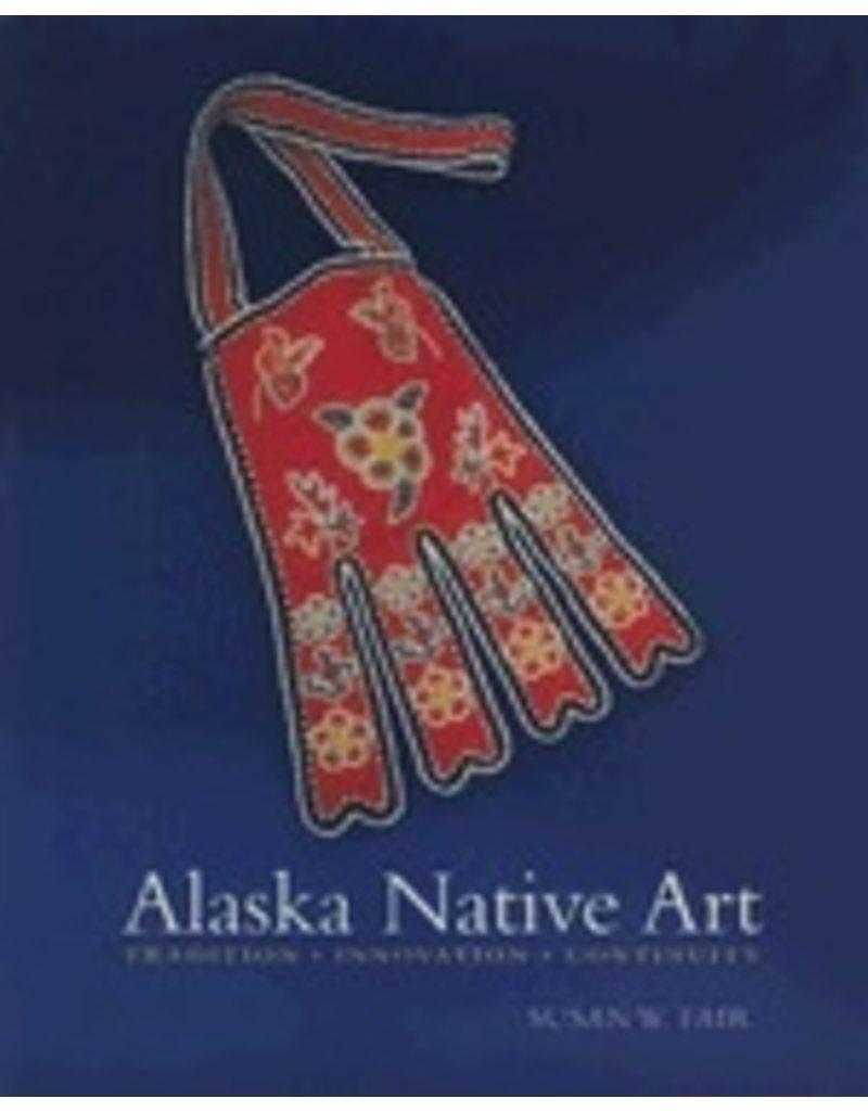 Alaska Native Art:,Tradtion, Innovation, Continuity - Fair, Susan