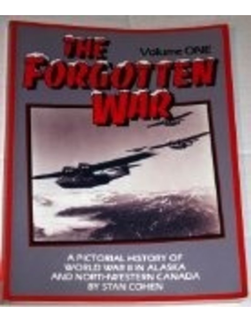 The Forgotten War: A Pictorial History of World War II in Alaska and Northwestern Canada, Vol. 1 - Cohen, Stan B.