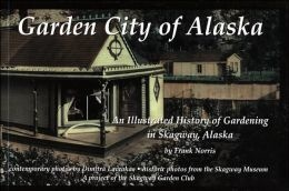 Garden City of Alaska: An illustrated history of gardening in Skagway, Alaska - Norris, Frank