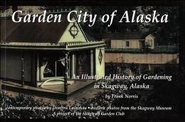 Garden City of Alaska: An illustrated history of gardening in Skagway, Alaska - Norris, Frank