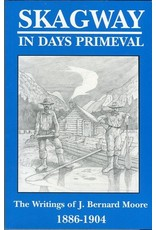 Skagway in Days Primeval: The writings of J. Bernard Moore, 1886-1904 - Moore, Bernard J.