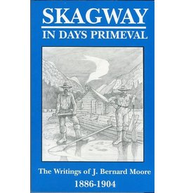 Skagway in Days Primeval: The writings of J. Bernard Moore, 1886-1904 - Moore, Bernard J.