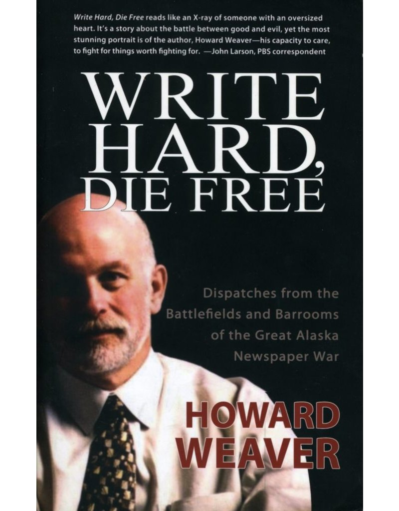 Write Hard, Die Free: Dispatches from the battlefiedls and barrooms of the Great Alaska Newspaper War - Howard Weave