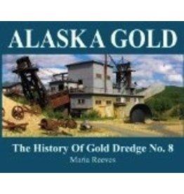 Alaska Gold: The History of Gold Dredge No. 8 - Reeves, Maria