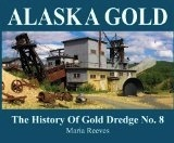 Alaska Gold: The History of Gold Dredge No. 8 - Reeves, Maria