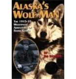 Alaska's Wolf Man: The 1915-55 Wilderness Adventures of Frank Glaser - Jim Rearden