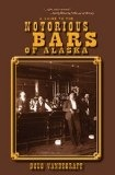 Notorious Bars of Alaska; a guide to the -- Doug Vandegraft