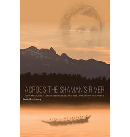Across the Shaman's River: John Muir, the Tlingit Stronghold, and the Opening of the North by Haines writer and North Words Writers Symposium co-director Daniel L. Henry