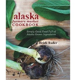 Alaska Farmers Market Cookbook - Rader, Heidi