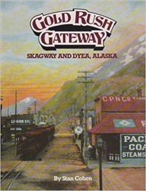 Gold Rush Gateway: Skagway and Dyea Alaska - Cohen, Stan