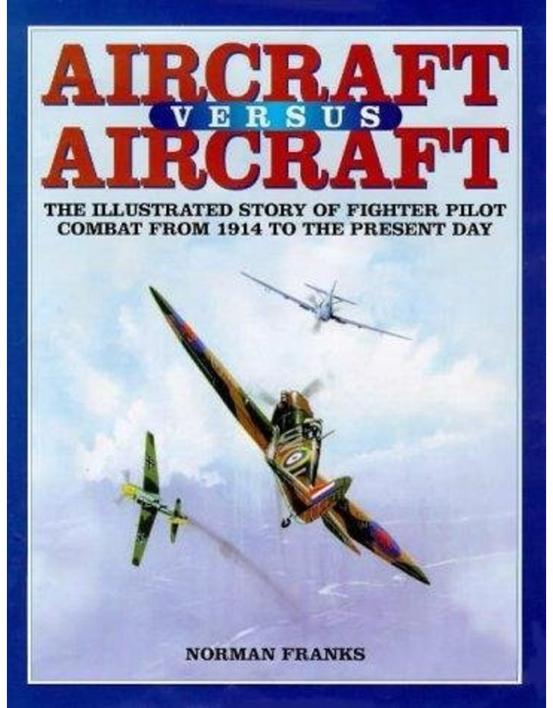 AIRCRAFT VERSUS AIRCRAFT: The Illustrated Story of Fighter Pilot Combat Since 1914 to the Present