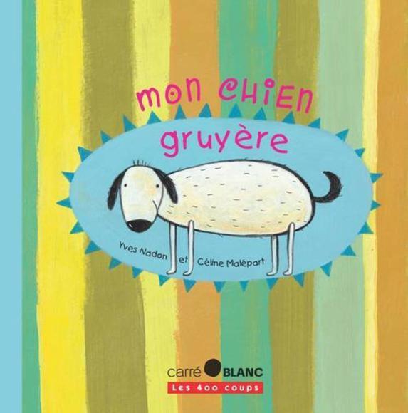 Les 400 coups Livre «Mon Chien Gruyère» de Yves Nadon et Céline Malépart. Éditions Les 400 Coups, 32 pages, 7ans+