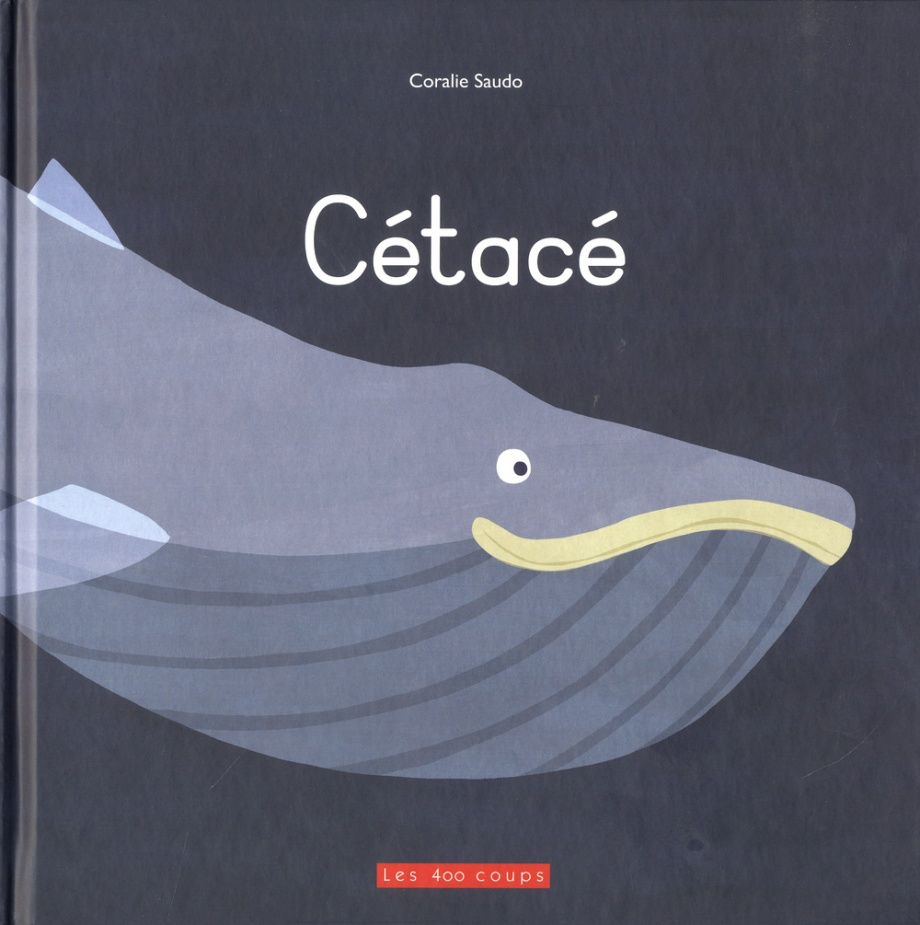 Les 400 coups Livre «Cétacé » de Coralie Saudo. Éditions Les 400 Coups, 32 pages, 3ans+